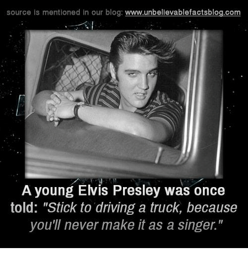 "Driving, Memes, and Blog: source is mentioned in our blog  www.unbelievablefactsblog.com  A young Elvis Presley was once  told: ""Stick to driving a truck, because  you'll never make it as a singer."""