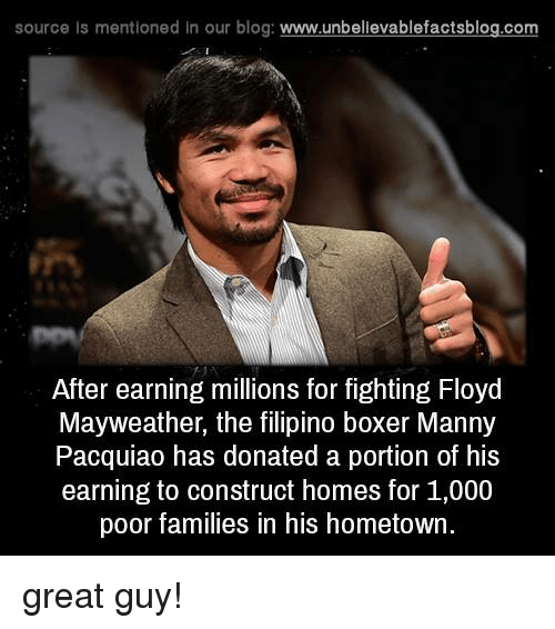 manny pacquiao: source Is mentioned In our blog  www.unbelievablefactsblog.com  After earning millions for fighting Floyd  Mayweather, the filipino boxer Manny  Pacquiao has donated a portion of his  earning to construct homes for 1,000  poor families in his hometown. great guy!