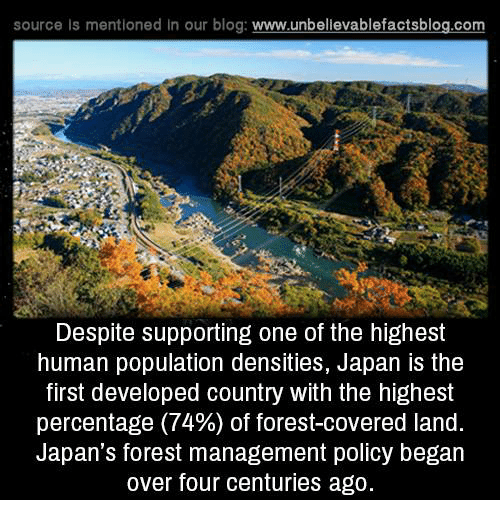 population density: source is mentioned In our blog  www.unbelievablefactsblog.com  Despite supporting one of the highest  human population densities, Japan is the  first developed country With the highest  percentage (74%) of forest-covered land.  Japan's forest management policy began  over four centuries ago.
