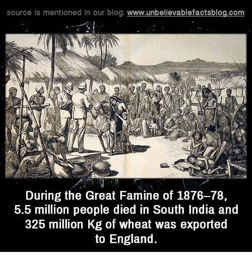 England, Memes, and India: source Is mentioned In our blog  www.unbelievablefactsblog.com  During the Great Famine of 1876-78,  5.5 million people died in South India and  325 million Kg of wheat was exported  to England.