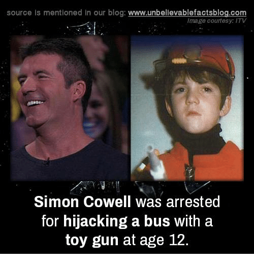 Guns, Memes, and Simon Cowell: source Is mentioned In our blog  www.unbelievablefactsblog.com  Image courtesy: ITV  Simon Cowell Was arrested  for hijacking a bus with a  toy gun at age 12.