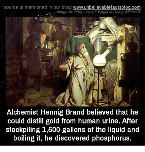 phosphorus: source Is mentioned In our blog  www.unbelievablefactsblog.com  Image courtesy: Joseph Wright af DerbyMikimedia  Alchemist Hennig Brand believed that he  could distill gold from human urine. After  stockpiling 1,500 gallons of the liquid and  boiling it, he discovered phosphorus.