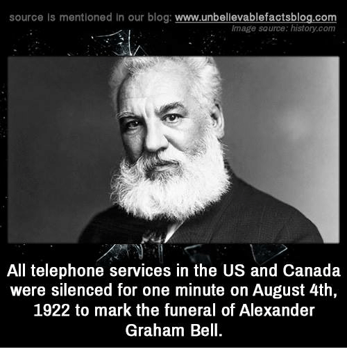 Alexander Graham Bell, Memes, and Canada: source Is mentioned In our blog  www.unbelievablefactsblog.com  Image source: histan.com  All telephone services in the US and Canada  were silenced for one minute on August 4th,  1922 to mark the funeral of Alexander  Graham Bell.