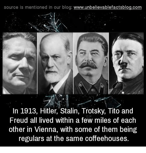 Memes, Blog, and Hitler: source Is mentioned In our blog  www.unbelievablefactsblog.com  In 1913, Hitler, Stalin, Trotsky, Tito and  Freud all lived within a few miles of each  other in Vienna, with some of them being  regulars at the same coffeehouses.