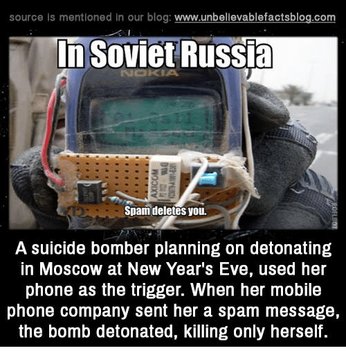 in soviet russia: source Is mentioned In our blog  www.unbelievablefactsblog.com  In Soviet Russia  Spam deletes you.  A suicide bomber planning on detonating  In MOSCOW at New Year's Eve, used her  phone as the trigger. When her mobile  phone company sent her a spam message,  the bomb detonated, killing only herself.