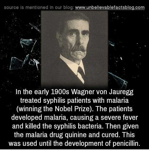 syphilis: source Is mentioned In our blog  www.unbelievablefactsblog.com  In the early 1900s Wagner von Jauregg  treated syphilis patients with malaria  (winning the Nobel Prize). The patients  developed malaria, causing a severe fever  and killed the syphilis bacteria. Then given  the malaria drug quinine and cured. his  was used until the development of penicillin