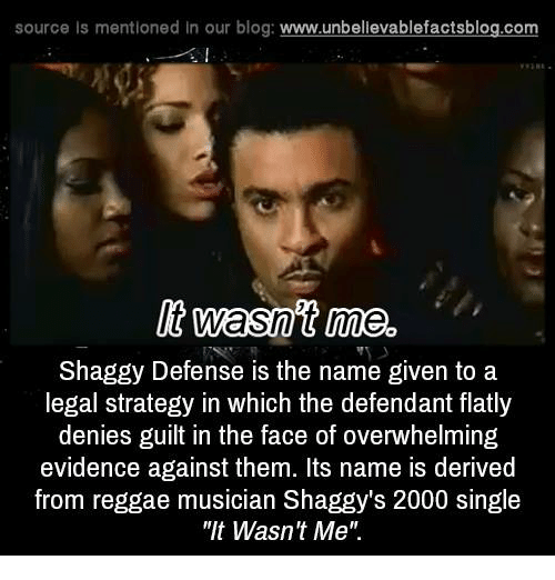 """derivative: source Is mentioned In our blog  www.unbelievablefactsblog.com  It wasnt me.  Shaggy Defense is the name given to a  legal strategy in which the defendant flatly  denies guilt in the face of overwhelming  evidence against them. Its name is derived  from reggae musician Shaggy's 2000 single  """"It Wasn't Me"""""""