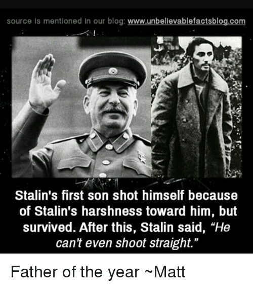 """Stalinator: source is mentioned in our blog  www.unbelievablefactsblog.com  Stalin's first son shot himself because  of Stalin's harshness toward him, but  survived. After this, Stalin said, """"He  can't even shoot straight."""" Father of the year ~Matt"""