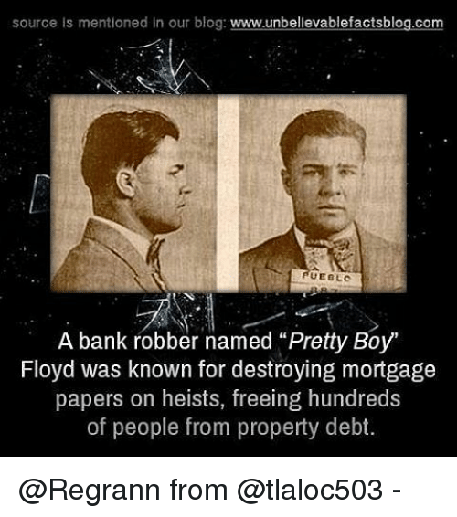 "Pretty Boy: source is mentioned in our blog  www.unbelievablefactsblog.com  UEBLO  A bank robber named ""Pretty Boy""  Floyd was known for destroying mortgage  papers on heists, freeing hundreds  of people from property debt @Regrann from @tlaloc503 -"