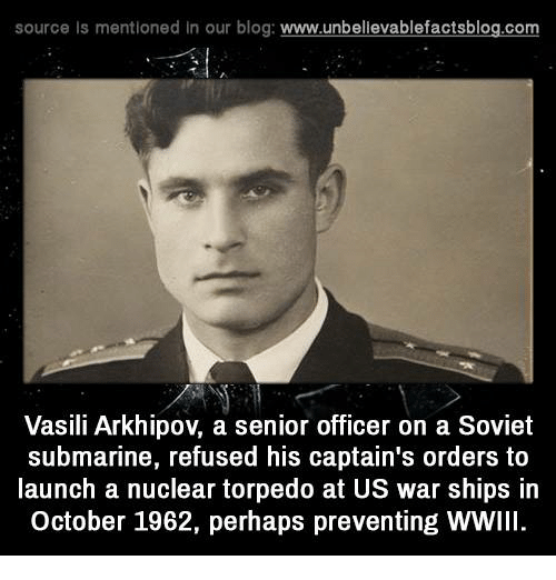 Vasili Arkhipov: source Is mentioned In our blog  www.unbelievablefactsblog.com  Vasili Arkhipov a senior officer on a Soviet  submarine, refused his captain's orders to  launch a nuclear torpedo at US war ships in  october 1962, perhaps preventing WWIll.