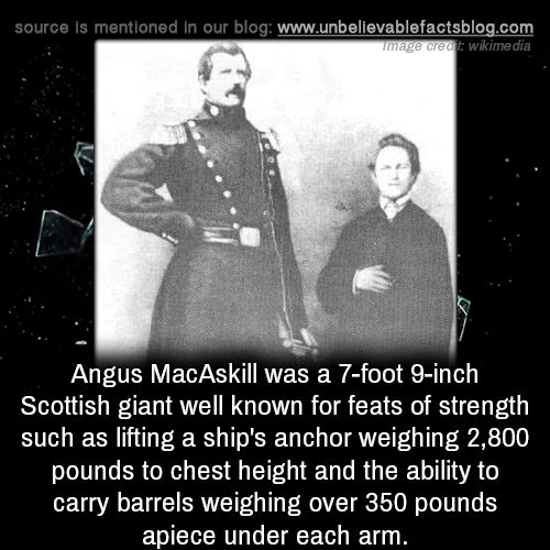 Memes, Blog, and Giant: source is mentioned In our blog: www.unbelievablefactsblog.com  wikime dia  ge creatE  Angus MacAskill was a 7-foot 9-inch  Scottish giant well known for feats of strength  such as lifting a ship's anchor weighing 2,800  pounds to chest height and the ability to  carry barrels weighing over 350 pounds  apiece under each arm