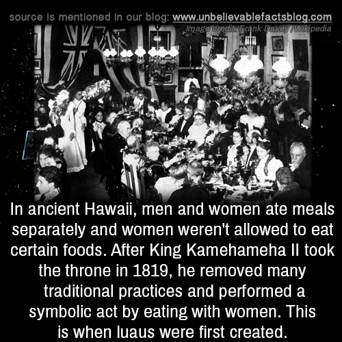 Memes, Wikipedia, and Blog: source is mentioned in our blog: www.unbelilevablefactsblog.co  nk Davey Wikipedia  mag  In ancient Hawaii, men and women ate meals  separately and women weren't allowed to eat  certain foods. After King Kamehameha Il took  the throne in 1819, he removed many  traditional practices and performed a  symbolic act by eating with women. This  is when luaus were first created