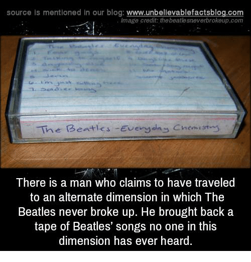 Memes, The Beatles, and Beatles: source Is mentioned in our blog: www.unbellevablefactsblog.co  lmage credit: the beatle sneverbrokeup.com  The  Beatles  -Even-hy Chen, ' yty  There is a man who claims to have traveled  to an alternate dimension in which The  Beatles never broke up. He brought back a  tape of Beatles' songs no one in this  dimension has ever heard