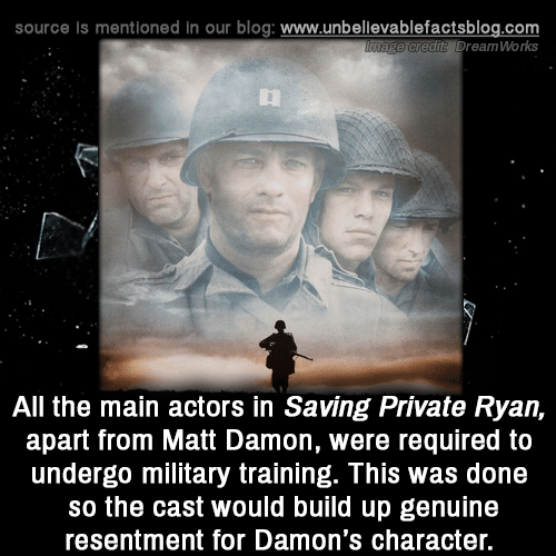 Matt Damon, Memes, and Blog: source is mentioned in our blog: www.unbellevablefactsblog.com  e credit? DreamWorks  All the main actors in Saving Private Ryan,  apart from Matt Damon, were required to  undergo military training. This was done  so the cast would build up genuine  resentment for Damon's character.
