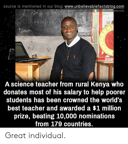 kenya: source is mentioned in our blog: www.unbellevablefactsblog.com  erpize  A science teacher from rural Kenya who  donates most of his salary to help poorer  students has been crowned the world's  best teacher and awarded a $1 million  prize, beating 10,000 nominations  from 179 countries. Great individual.