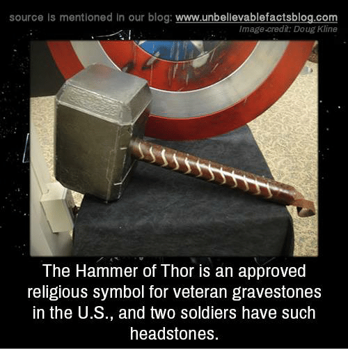 Doug, Memes, and Soldiers: source Is mentioned in our blog: www.unbellevablefactsblog.com  Image-credit: Doug Kline  The Hammer of Thor is an approved  religious symbol for veteran gravestones  in the U.S., and two soldiers have such  headstones