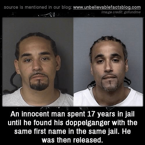 doppelganger: source is mentioned in our blog: www.unbellevablefactsblog.com  Image credit: gofundme  An innocent man spent 17 years in jail  until he found his doppelganger with the  same first name in the same jail. He  was then released