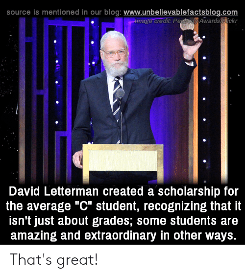 """Memes, Blog, and David Letterman: source is mentioned in our blog: www.unbellevablefactsblog.com  image credit PeaodAwards lickr  O.  David Letterman created a scholarship for  the average """"C"""" student, recognizing that it  isn't just about grades; some students are  amazing and extraordinary in other ways. That's great!"""