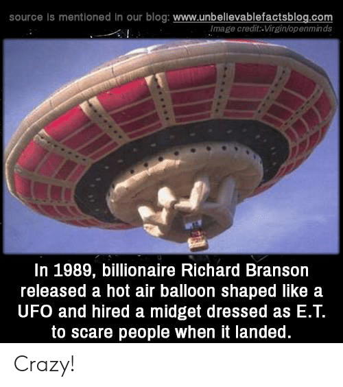 ufo: source Is mentioned in our blog: www.unbellevablefactsblog.com  Image credit-Virgin/openminds  In 1989, billionaire Richard Branson  released a hot air balloon shaped like a  UFO and hired a midget dressed as E.Т.  to scare people when it landed. Crazy!