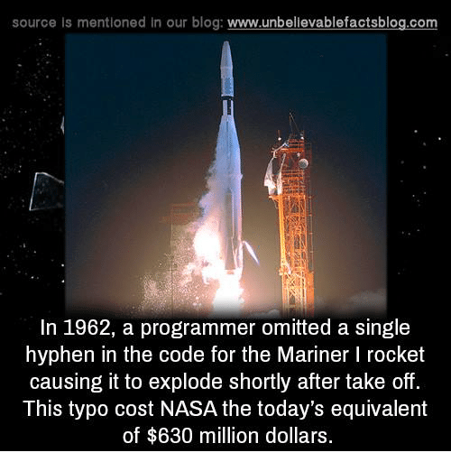 Memes, Nasa, and Blog: source is mentioned In our blog: www.unbellevablefactsblog.com  In 1962, a programmer omitted a single  hyphen in the code for the Mariner I rocket  causing it to explode shortly after take off.  This typo cost NASA the today's equivalent  of $630 million dollars