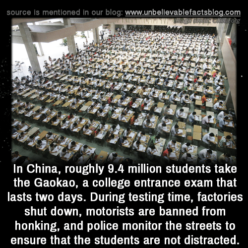 Ensure: source is mentioned in our blog: www.unbellevablefactsblog.com  In China, roughly 9.4 million students take  the Gaokao, a college entrance exam that  lasts two days. During testing time, factories  shut down, motorists are banned from  honking, and police monitor the streets to  ensure that the students are not distracted.