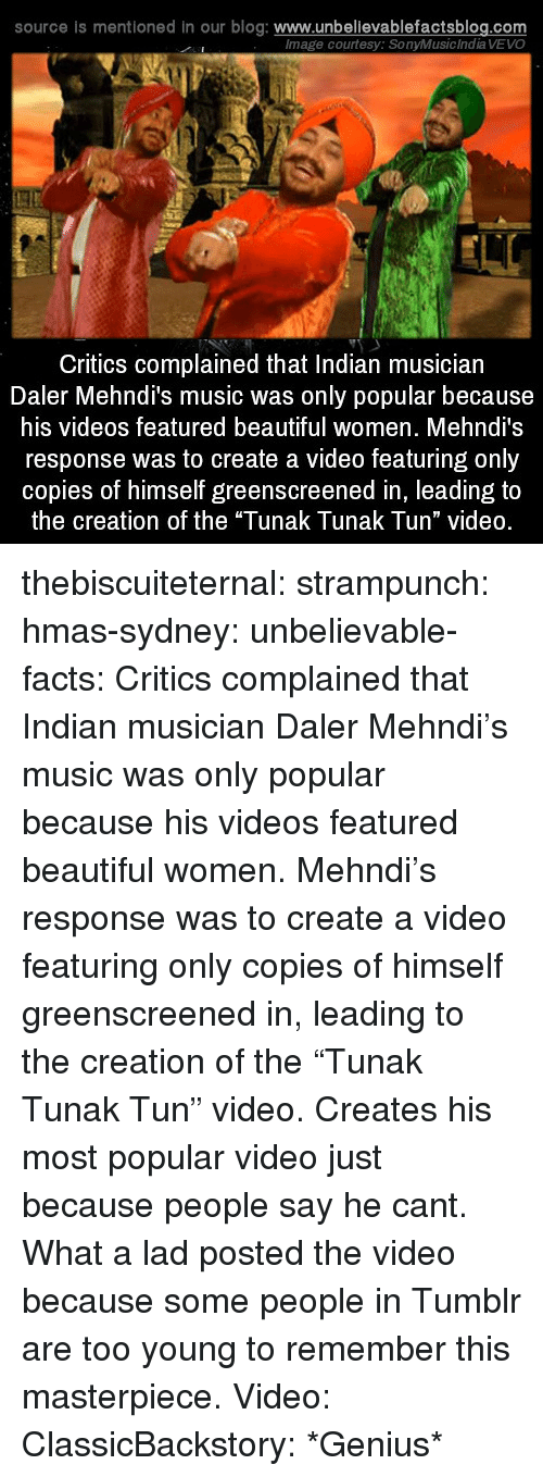"""courtesy: source is mentioned in our blog: www.unbellevablefactsblog.com  lmage courtesy: SonyMusic India VEVO  Critics complained that Indian musician  Daler Mehndi's music was only popular because  his videos featured beautiful women. Mehndi's  response was to create a video featuring only  copies of himself greenscreened in, leading to  the creation of the """"Tunak Tunak Tun"""" video. thebiscuiteternal: strampunch:  hmas-sydney:  unbelievable-facts:  Critics complained that Indian musician Daler Mehndi's music was only popular because his videos featured beautiful women. Mehndi's response was to create a video featuring only copies of himself greenscreened in, leading to the creation of the """"Tunak Tunak Tun"""" video.  Creates his most popular video just because people say he cant. What a lad  posted the video because some people in Tumblr are too young to remember this masterpiece.  Video: ClassicBackstory: *Genius*"""
