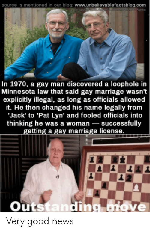 Marriage, News, and Blog: source is mentioned In  our blog: www.unbellevablefactsblog.com  mage redit Aela Jitnenez NBC News  In 1970, a gay man discovered a loophole in  Minnesota law that said gay marriage wasn't  explicitly illegal, as long as officials allowed  it. He then changed his name legally from  Jack' to 'Pat Lyn' and fooled officials into  thinking he was a woman successfully  getting a gay marriage license  Outstandig aiove Very good news