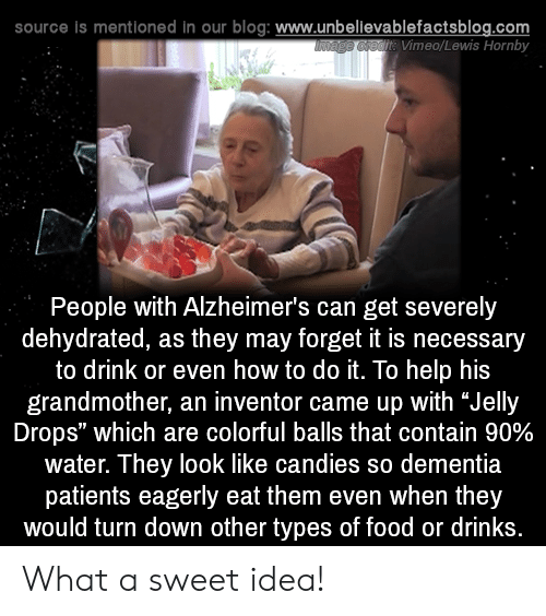 "Food, Memes, and Alzheimer's: source is mentioned in our blog: www.unbellevablefactsblog.com  t Vimeo/Lewis Hornby  People with Alzheimer's can get severely  dehydrated, as they may forget it is necessary  to drink or even how to do it. To help his  grandmother, an inventor came up with ""Jelly  Drops"" which are colorful balls that contain 90%  water. They look like candies so dementia  patients eagerly eat them even when they  would turn down other types of food or drinks What a sweet idea!"