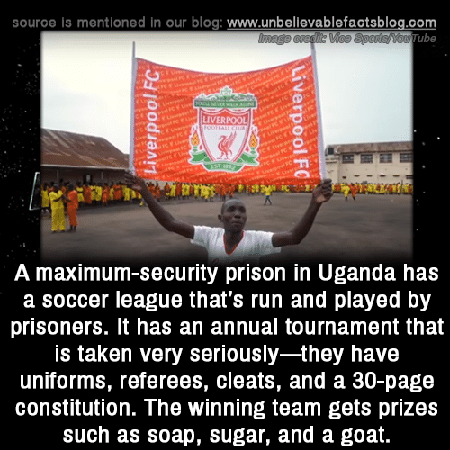 Constitution: source is mentioned in our blog: www.unbellevablefactsblog.com  ube  LIVERPOOL  A maximum-security prison in Uganda has  a soccer league that's run and played by  prisoners. It has an annual tournament that  is taken very seriously-they have  uniforms, referees, cleats, and a 30-page  constitution. The winning team gets prizes  such as soap, sugar, and a goat.