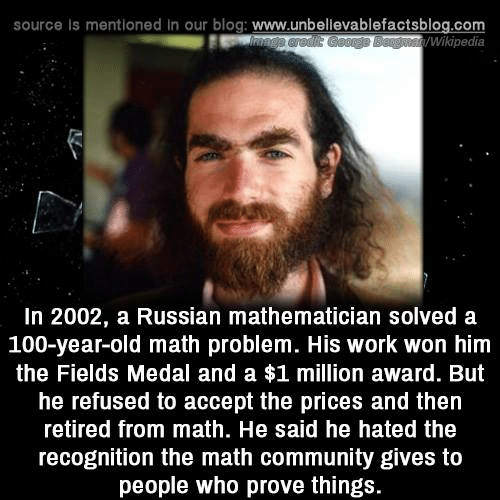 Anaconda, Community, and Memes: source Is mentioned in our blog: www.unbellevablefactsblog.com  Wikipedia  In 2002, a Russian mathematician solved a  100-year-old math problem. His work won him  the Fields Medal and a $1 million award. But  he refused to accept the prices and then  retired from math. He said he hated the  recognition the math community gives to  people who prove things.