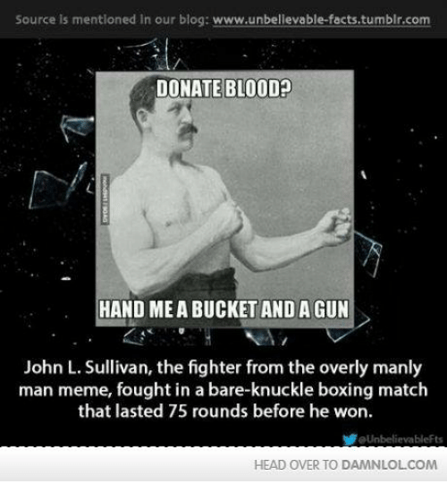 Manly Meme: Source is mentloned in our blog: www.unbellevable-facts.tumblr.com  DONATE BLOOD  HAND MEA BUCKET AND A GUN  John L. Sullivan, the fighter from the overly manly  man meme, fought in a bare-knuckle boxing match  that lasted 75 rounds before he won.  aUnbelievableFts  HEAD OVER TO DAMNLOLCOM