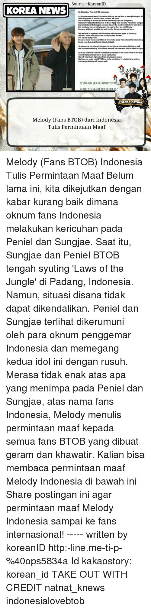 K-Pop, Korea, and Agar: Source KoreanID  KOREA NEWS  Hi, Melodies. This is BTOB Indonesia.  As the representative of Indonesian Melody,we are here to apologize to you all  What happened in Sumatra was a chaos, we know.  For all Melody all around the world, we're truly sorry for everything.  We're somy about the behaviour of those Kpopfans towards Peniel and Sungjae  Especially towards Sungjae,because he got the most worstbehave from those  But one thing we can tell you guys for sure is, they are not Melody.  Because a Melody wouldnt do such hurtful things towards our boys.  We are here to represent all Indonesian Melody once again to say sorry.  We don't know what should we say about this incident.  But we are really sorry.  Because many Indonesian Melody lives miles away from where the incident hap  Some even lives in different islands, indeed.  So please, do not blame Indonesia, do not blame Indonesian Melody as well.  For Indonesian Melody, don't blame yourself too. Because this incident isntyou  If, in any chance BTOB wil comeback to Indonesia-we know some of you may  we will make sure to behave likeareal human.  Wewilltreat them right, give them privacy and space.  We hope we could meet BTOB in a better condition, in a better time, and us,  Indonesian Melody will behave well.  I  MEMEKPOP INDONESIA  OnAnDOnATNAT  Melody (Fans BTOB) dari Indonesia  Tulis Permintaan Maaf Melody (Fans BTOB) Indonesia Tulis Permintaan Maaf Belum lama ini, kita dikejutkan dengan kabar kurang baik dimana oknum fans Indonesia melakukan kericuhan pada Peniel dan Sungjae. Saat itu, Sungjae dan Peniel BTOB tengah syuting 'Laws of the Jungle' di Padang, Indonesia. Namun, situasi disana tidak dapat dikendalikan. Peniel dan Sungjae terlihat dikerumuni oleh para oknum penggemar Indonesia dan memegang kedua idol ini dengan rusuh. Merasa tidak enak atas apa yang menimpa pada Peniel dan Sungjae, atas nama fans Indonesia, Melody menulis permintaan maaf kepada semua fans BTOB yang dibuat geram dan khawatir. Kalian bisa membaca permintaan maaf Melody Indonesia di bawah ini Share postingan ini agar permintaan maaf Melody Indonesia sampai ke fans internasional! ----- written by koreanID http:-line.me-ti-p-%40ops5834a Id kakaostory: korean_id TAKE OUT WITH CREDIT natnat_knews indonesialovebtob
