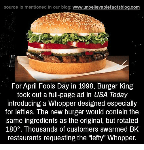 "Burger King, Memes, and Blog: source ls mentioned in our blog  www.unbelievablefactsblog.com  For April Fools Day in 1998, Burger King  took out a ful-page ad in USA Today  introducing a Whopper designed especially  for lefties. The new burger would contain the  same ingredients as the original, but rotated  180. Thousands of customers swarmed BK  restaurants requesting the ""lefty Whopper."