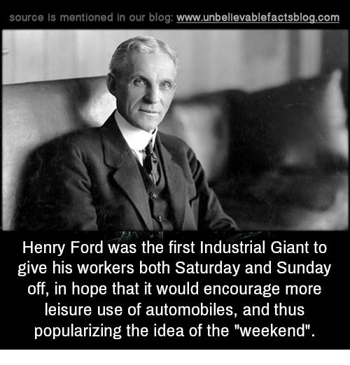 "Memes, Blog, and Ford: source ls mentioned in our blog  www.unbelievablefactsblog.com  Henry Ford was the first Industrial Giant to  give his workers both Saturday and Sunday  off, in hope that it would encourage more  leisure use of automobiles, and thus  popularizing the idea of the ""weekend""."