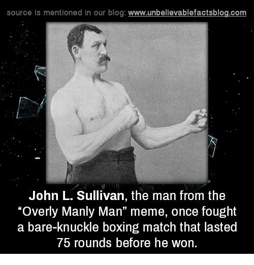 "Manly Meme: source ls mentioned in our blog  www.unbelievablefactsblog.com  John L. Sullivan, the man from the  ""Overly Manly Man"" meme, once fought  a bare-knuckle boxing match that lasted  75 rounds before he won."