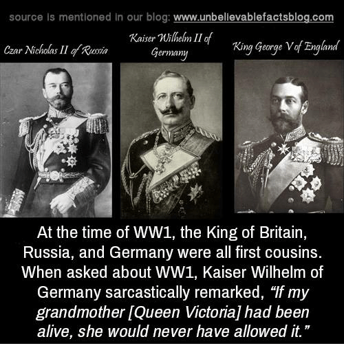 "Alive, Memes, and Blog: source ls mentioned in our blog  www.unbelievablefactsblog.com  Kaiser millem II of  Zngland  Germany  King George V  Czar Nicholas II gy Romin  At the time of WW1, the King of Britain,  Russia, and Germany were all first cousins.  When asked about WW1, Kaiser Wilhelm of  Germany sarcastically remarked, ""If my  grandmother LQueen Victoria had been  alive, she would never have allowed it."""