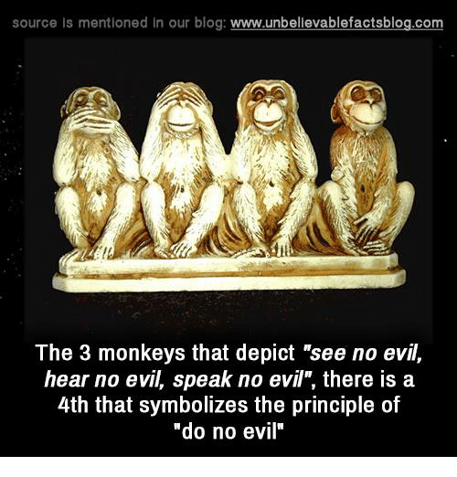 """see no evil: source ls mentioned in our blog  www.unbelievablefactsblog.com  The 3 monkeys that depict """"see no evil,  hear no evil, speak no evil, there is a  4th that symbolizes the principle of  """"do no evil"""""""