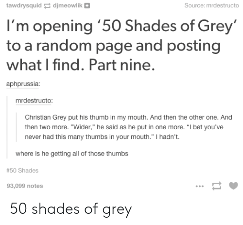 """I Bet, Tumblr, and 50 Shades of Grey: Source:mrdestructo  tawdrysquid djmeowlik  I'm opening '50 Shades of Grey  to a random page and posting  what I find. Part nine.  aphprussia  mrdestructo:  Christian Grey put his thumb in my mouth. And then the other one. And  then two more. """"Wider,"""" he said as he put in one more. """"I bet you've  never had this many thumbs in your mouth."""" I hadn't.  where is he getting all of those thumbs  #50 Shades  93,099 notes  11 50 shades of grey"""