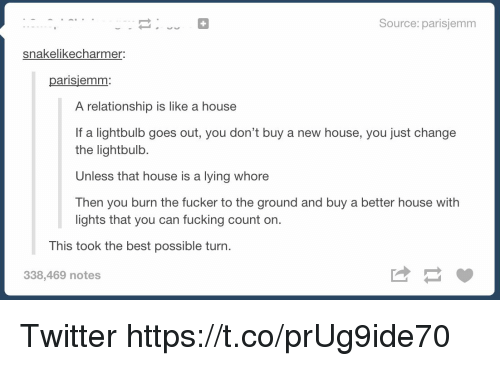 Fucking, Memes, and Twitter: Source: parisjemm  snakelikecharmer  parisjemm  A relationship is like a house  If a lightbulb goes out, you don't buy a new house, you just change  the lightbulb.  Unless that house is a lying whore  Then you burn the fucker to the ground and buy a better house with  lights that you can fucking count on.  This took the best possible turn.  338,469 notes  は Twitter https://t.co/prUg9ide70