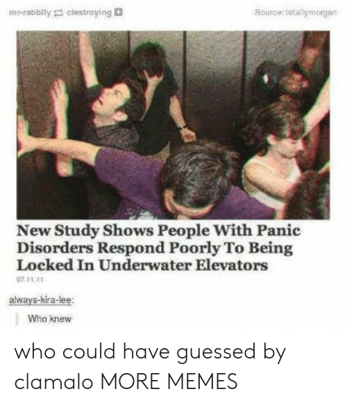 Dank, Memes, and Target: Source totallymorgan  mr-rabbily clestroying  New Study Shows People With Panic  Disorders Respond Poorly To Being  Locked In Underwater Elevators  07.11.11  always-kira-lee  Who knew who could have guessed by clamalo MORE MEMES