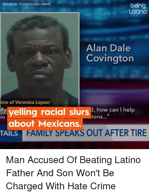 Crime, Family, and Memes: SOURCE: YT/ENGLISH NEWS  being  Latino  Alan Dale  Covington  ice of Veronica Lopez:  yelling racial slurs how.can I help  how can I help  tions...  about Mexicans.  TAILS  FAMILY SPEAKS OUT AFTER TIRE Man Accused Of Beating Latino Father And Son Won't Be Charged With Hate Crime