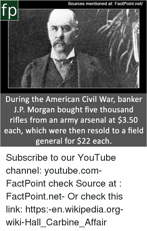 Arsenal, Memes, and Wikipedia: Sources mentioned at: FactPoint.net/  fp  During the American Civil War, banker  J.P. Morgan bought five thousand  rifles from an army arsenal at $3.50  each, which were then resold to a fheld  general for $22 each Subscribe to our YouTube channel: youtube.com-FactPoint check Source at : FactPoint.net- Or check this link: https:-en.wikipedia.org-wiki-Hall_Carbine_Affair
