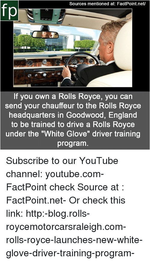 "England, Memes, and youtube.com: Sources mentioned at: FactPoint.net  fp  If you own a Rolls Royce, you can  send your chauffeur to the Rolls Royce  headquarters in Goodwood, England  to be trained to drive a Rolls Royce  under the ""White Glove"" driver training  program Subscribe to our YouTube channel: youtube.com-FactPoint check Source at : FactPoint.net- Or check this link: http:-blog.rolls-roycemotorcarsraleigh.com-rolls-royce-launches-new-white-glove-driver-training-program-"