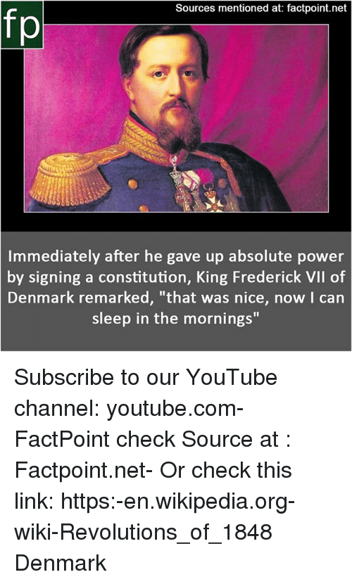 """Memes, Wikipedia, and youtube.com: Sources mentioned at: factpoint.net  fp  Immediately after he gave up absolute power  by signing a constitution, King Frederick VIl of  Denmark remarked, """"that was nice, now I can  sleep in the mornings"""" Subscribe to our YouTube channel: youtube.com-FactPoint check Source at : Factpoint.net- Or check this link: https:-en.wikipedia.org-wiki-Revolutions_of_1848 Denmark"""