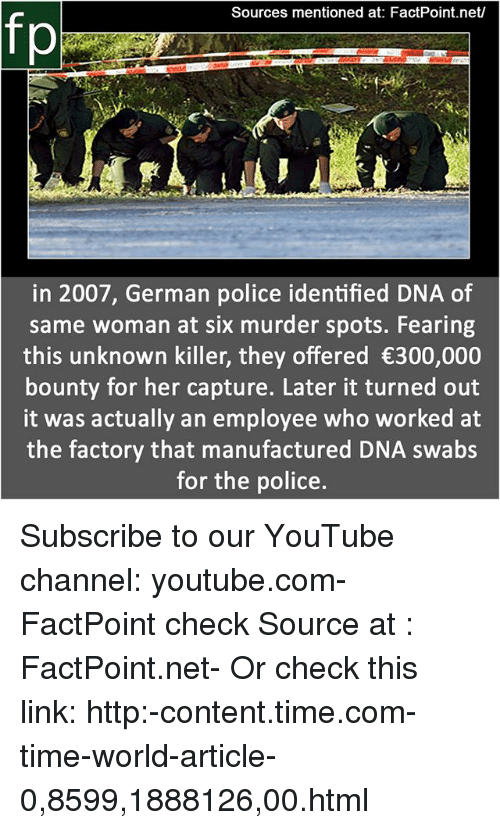 Memes, Police, and youtube.com: Sources mentioned at: FactPoint.net/  fp  in 2007, German police identified DNA of  same woman at six murder spots. Fearing  this unknown killer, they offered 300,000  bounty for her capture. Later it turned out  it was actually an employee who worked at  the factory that manufactured DNA swabs  for the police. Subscribe to our YouTube channel: youtube.com-FactPoint check Source at : FactPoint.net- Or check this link: http:-content.time.com-time-world-article-0,8599,1888126,00.html