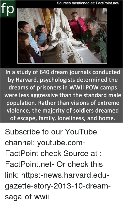 Family, Memes, and News: Sources mentioned at: FactPoint.net/  fp  In a study of 640 dream journals conducted  by Harvard, psychologists determined the  dreams of prisoners in WWll POW camps  were less aggressive than the standard male  population. Rather than visions of extreme  violence, the majority of soldiers dreamed  of escape, family, loneliness, and home. Subscribe to our YouTube channel: youtube.com-FactPoint check Source at : FactPoint.net- Or check this link: https:-news.harvard.edu-gazette-story-2013-10-dream-saga-of-wwii-