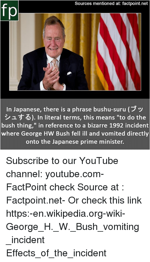 "Memes, Wikipedia, and youtube.com: Sources mentioned at: factpoint.net  fp  In Japanese, there is a phrase bushu-suru (ブッ  シュする). In literal terms, this means ""to do the  bush thing,"" in reference to a bizarre 1992 incident  where George HW Bush fell ill and vomited directly  onto the Japanese prime minister. Subscribe to our YouTube channel: youtube.com-FactPoint check Source at : Factpoint.net- Or check this link https:-en.wikipedia.org-wiki-George_H._W._Bush_vomiting_incident Effects_of_the_incident"