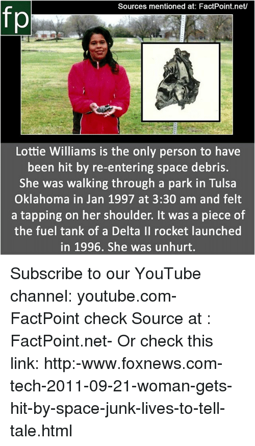Memes, youtube.com, and Delta: Sources mentioned at: FactPoint.net/  fp  Lottie Williams is the only person to have  been hit by re-entering space debris.  She was walking through a park in Tulsa  Oklahoma in Jan 1997 at 3:30 am and felt  a tapping on her shoulder. It was a piece of  the fuel tank of a Delta Il rocket launched  in 1996, She was unhurt. Subscribe to our YouTube channel: youtube.com-FactPoint check Source at : FactPoint.net- Or check this link: http:-www.foxnews.com-tech-2011-09-21-woman-gets-hit-by-space-junk-lives-to-tell-tale.html