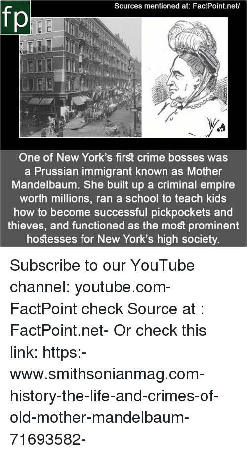 Crime, Empire, and Life: Sources mentioned at: FactPoint.net/  fp  One of New York's first crime bosses was  a Prussian immigrant known as Mother  Mandelbaum. She built up a criminal empire  worth millions, ran a school to teach kids  how to become successful pickpockets and  thieves, and functioned as the most prominent  hostesses for New York's high society. Subscribe to our YouTube channel: youtube.com-FactPoint check Source at : FactPoint.net- Or check this link: https:-www.smithsonianmag.com-history-the-life-and-crimes-of-old-mother-mandelbaum-71693582-