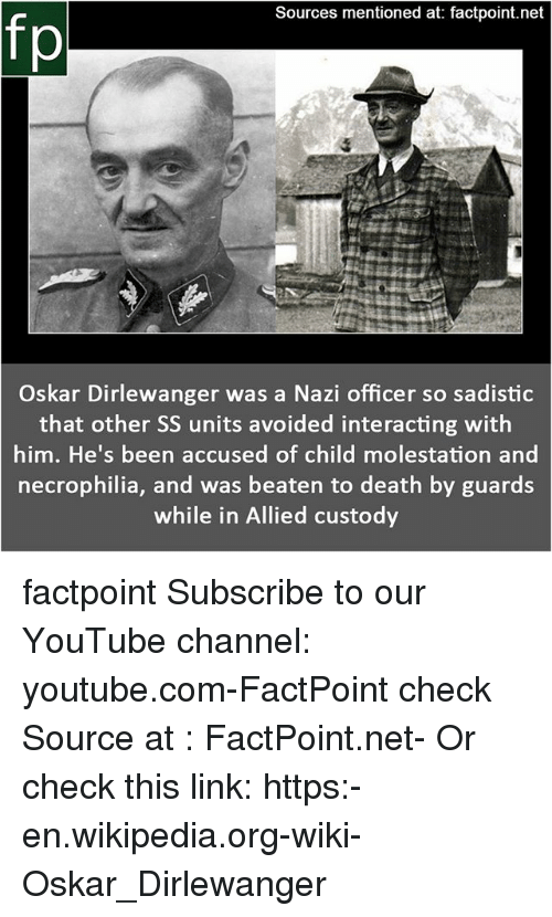 Memes, Wikipedia, and youtube.com: Sources mentioned at: factpoint.net  fp  Oskar Dirlewanger was a Nazi officer so sadistic  that other SS units avoided interacting with  him. He's been accused of child molestation and  necrophilia, and was beaten to death by guards  while in Allied custody factpoint Subscribe to our YouTube channel: youtube.com-FactPoint check Source at : FactPoint.net- Or check this link: https:-en.wikipedia.org-wiki-Oskar_Dirlewanger